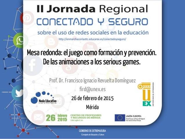 Mesa redonda: el juego como formación y prevención. De las animaciones a los serious games. Prof.Dr.FranciscoIgnacio Revue...