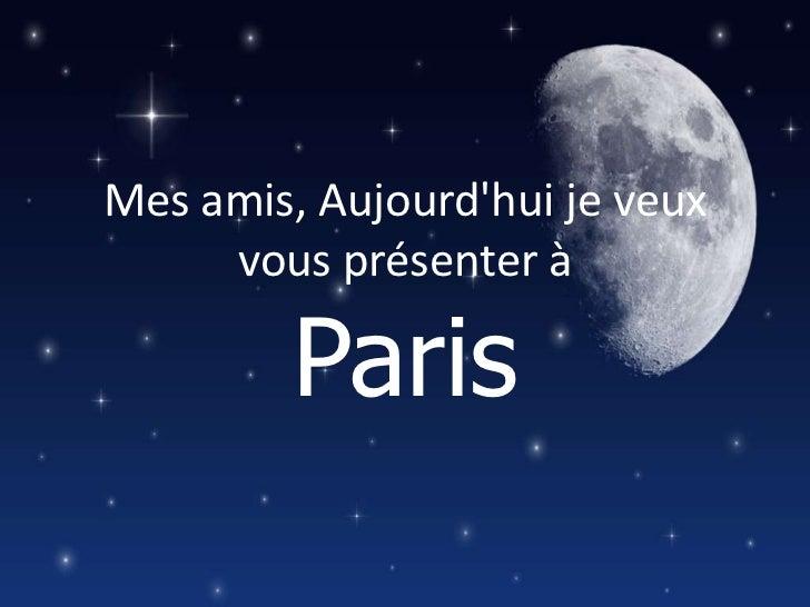 Mes amis, Aujourdhui je veux     vous présenter à         Paris
