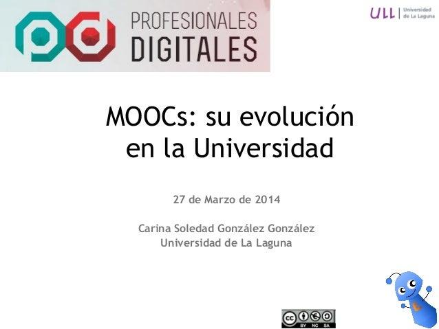 27 de Marzo de 2014 Carina Soledad González González Universidad de La Laguna MOOCs: su evolución en la Universidad