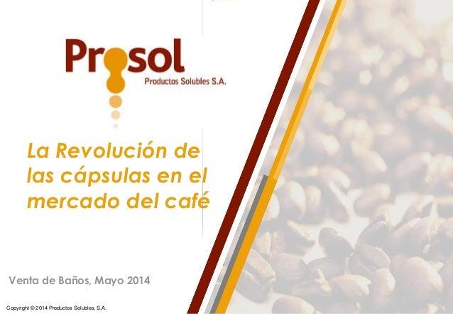 Copyright © 2014 Productos Solubles, S.A. La Revolución de las cápsulas en el mercado del café Venta de Baños, Mayo 2014