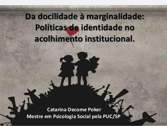 Da docilidade à marginalidade:  Políticas de identidade no  acolhimento institucional.  Catarina Decome Poker  Mestre em P...