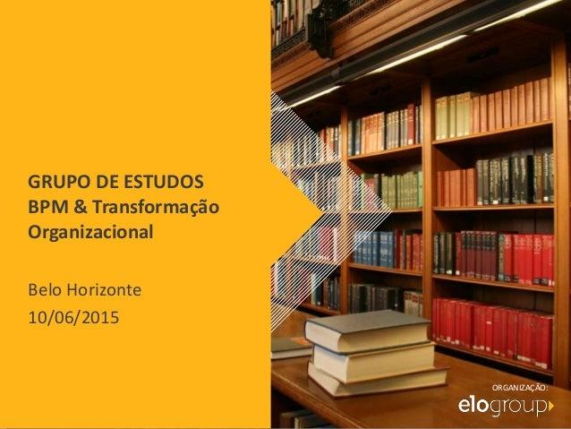 GRUPO DE ESTUDOS BPM & Transformação Organizacional Belo Horizonte 10/06/2015 ORGANIZAÇÃO:
