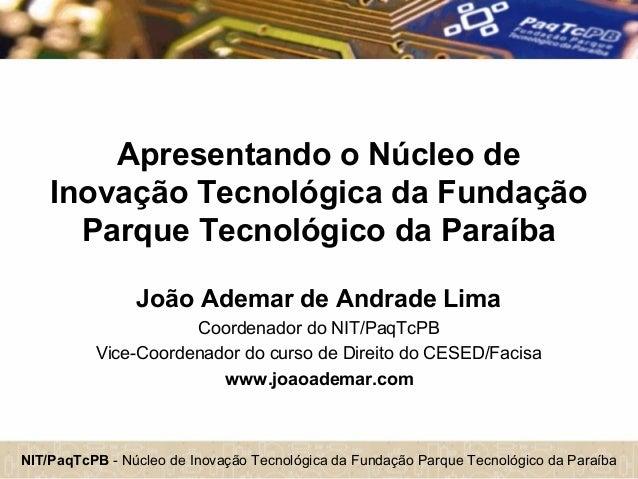 NIT/PaqTcPB - Núcleo de Inovação Tecnológica da Fundação Parque Tecnológico da Paraíba Apresentando o Núcleo de Inovação T...