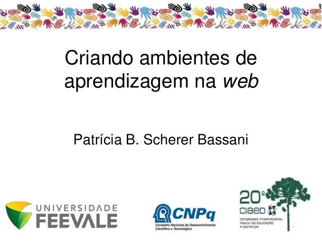 Criando ambientes de aprendizagem na web Patrícia B. Scherer Bassani