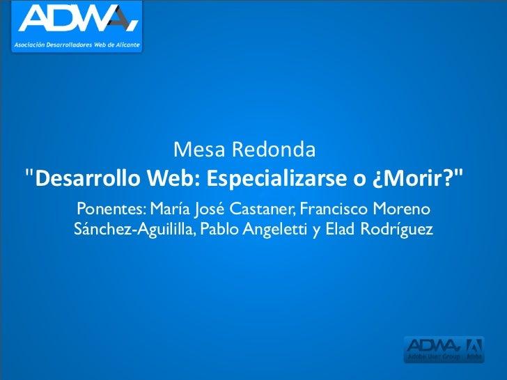 """MesaRedonda """"DesarrolloWeb:Especializarseo¿Morir?""""     Ponentes: María José Castaner, Francisco Moreno     Sánchez-Ag..."""