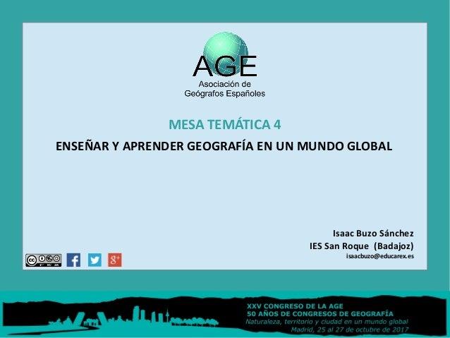 MESA TEMÁTICA 4 ENSEÑAR Y APRENDER GEOGRAFÍA EN UN MUNDO GLOBAL Isaac Buzo Sánchez IES San Roque (Badajoz) isaacbuzo@educa...