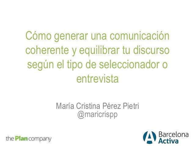 Cómo generar una comunicación coherente y equilibrar tu discurso según el tipo de seleccionador o entrevista María Cristin...
