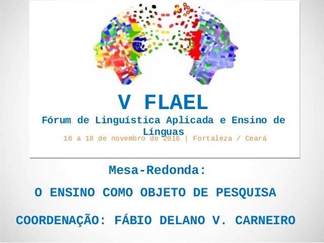 Mesa-Redonda: O ENSINO COMO OBJETO DE PESQUISA COORDENAÇÃO: FÁBIO DELANO V. CARNEIRO V FLAEL Fórum de Linguística Aplicada...
