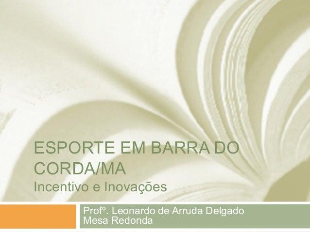 ESPORTE EM BARRA DO CORDA/MA Incentivo e Inovações  Profº. Leonardo de Arruda Delgado Mesa Redonda