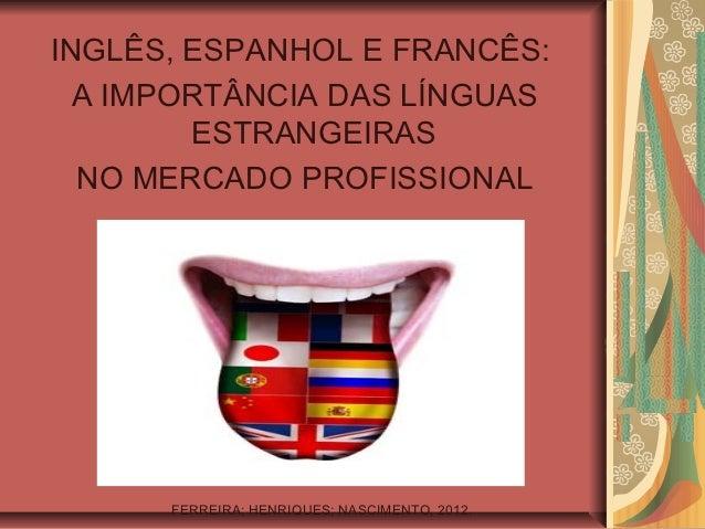INGLÊS, ESPANHOL E FRANCÊS:  A IMPORTÂNCIA DAS LÍNGUAS        ESTRANGEIRAS  NO MERCADO PROFISSIONAL      FERREIRA; HENRIQU...