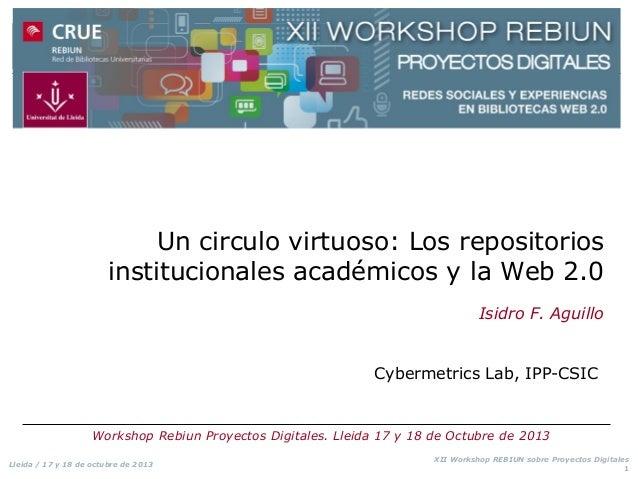 Un circulo virtuoso: Los repositorios institucionales académicos y la Web 2.0 Isidro F. Aguillo  Cybermetrics Lab, IPP-CSI...