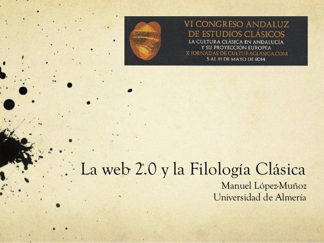 La web 2.0 y la Filología Clásica Manuel López-Muñoz Universidad de Almería