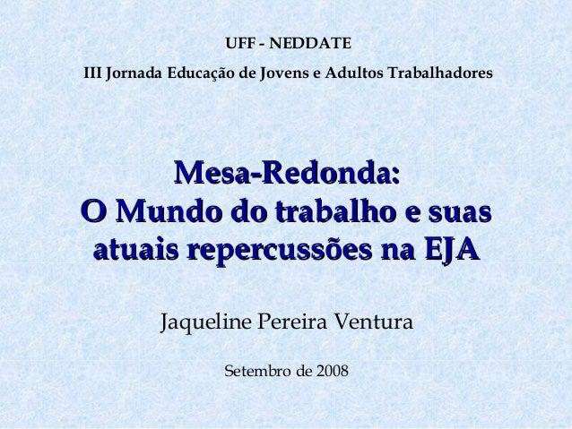 UFF - NEDDATE III Jornada Educação de Jovens e Adultos Trabalhadores  Mesa-Redonda: O Mundo do trabalho e suas atuais repe...