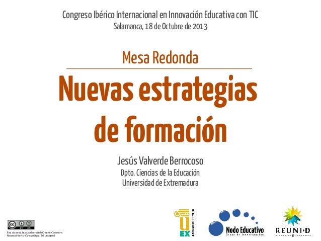 Congreso Ibérico Internacional en Innovación Educativa con TIC Salamanca, 18 de Octubre de 2013  Mesa Redonda  Nuevas estr...