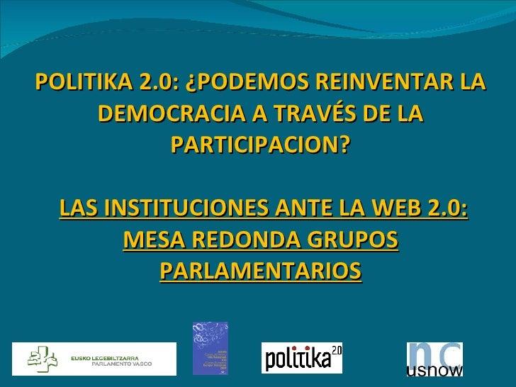 POLITIKA 2.0: ¿PODEMOS REINVENTAR LA DEMOCRACIA A TRAVÉS DE LA PARTICIPACION?  LAS INSTITUCIONES ANTE LA WEB 2.0: MESA RE...