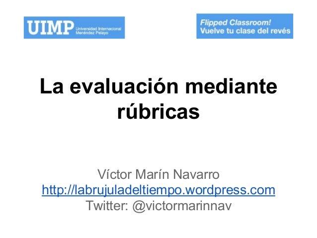 La evaluación mediante rúbricas Víctor Marín Navarro http://labrujuladeltiempo.wordpress.com Twitter: @victormarinnav