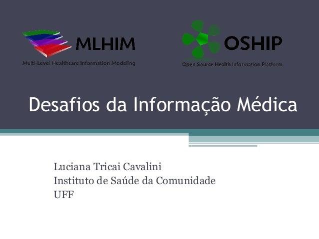 Desafios da Informação Médica  Luciana Tricai Cavalini  Instituto de Saúde da Comunidade  UFF