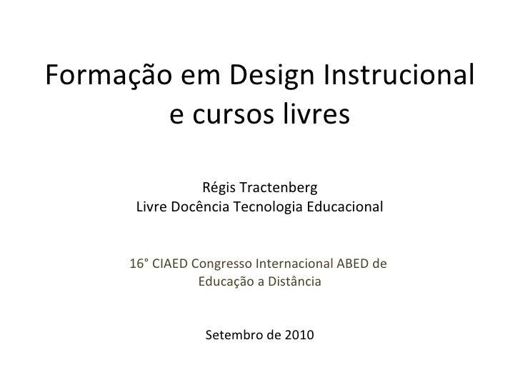 Formação em Design Instrucional e cursos livres Régis Tractenberg Livre Docência Tecnologia Educacional 16° CIAED Congress...