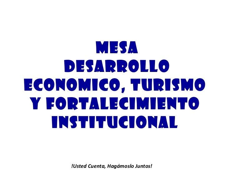 MESA DESARROLLO ECONOMICO, TURISMO  Y FORTALECIMIENTO  INSTITUCIONAL  !Usted Cuenta, Hagámoslo Juntos!