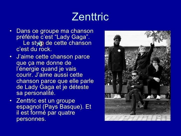 """Zenttric <ul><li>Dans ce groupe ma chanson préférée c'est """"Lady Gaga"""".  Le style de cette chanson c'est du rock. </li></ul..."""