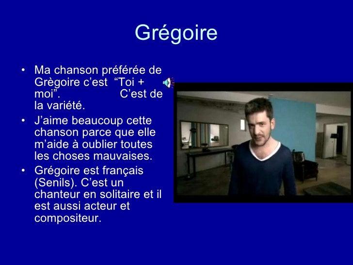 """Grégoire <ul><li>Ma chanson préférée de Grègoire c'est  """"Toi + moi"""".  C'est de la variété. </li></ul><ul><li>J'aime beauco..."""