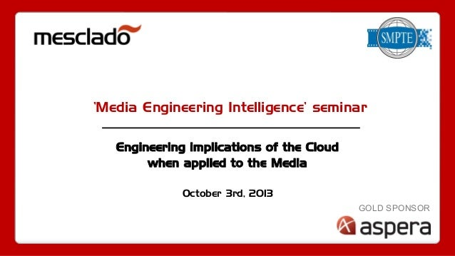 'Media Engineering Intelligence' seminar Engineering implications of the Cloud when applied to the Media October 3rd, 2013...