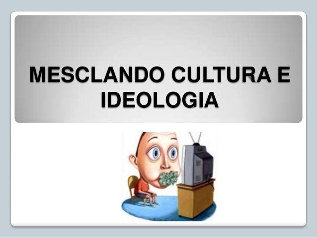 MESCLANDO CULTURA E IDEOLOGIA