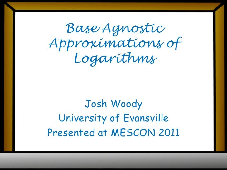 Base Agnostic Approximations of Logarithms<br />Josh Woody<br />University of Evansville<br />Presented at MESCON 2011<br />
