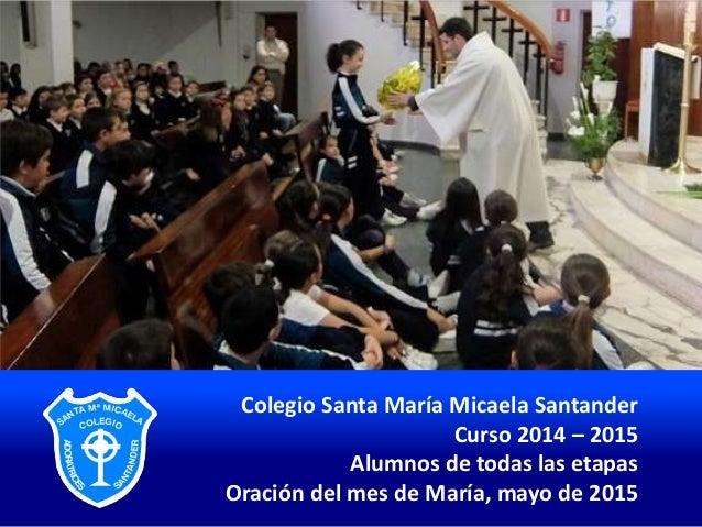 Colegio Santa María Micaela Santander Curso 2014 – 2015 Alumnos de todas las etapas Oración del mes de María, mayo de 2015