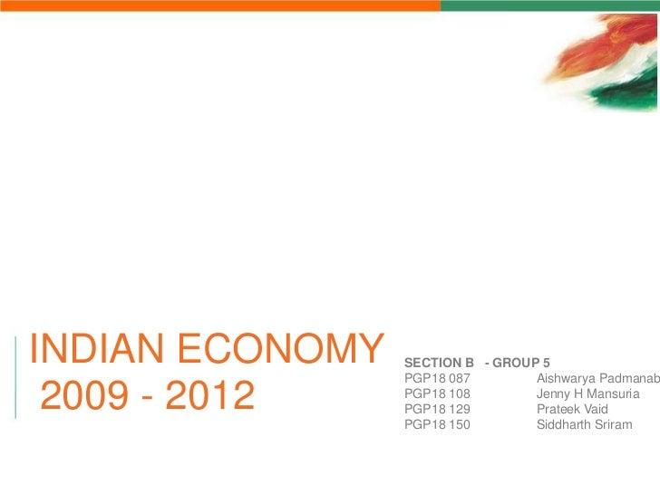 INDIAN ECONOMY   SECTION B - GROUP 5                 PGP18 087        Aishwarya Padmanab 2009 - 2012     PGP18 108        ...