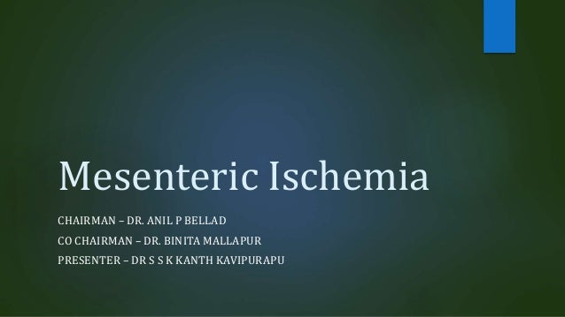 Mesenteric Ischemia CHAIRMAN – DR. ANIL P BELLAD CO CHAIRMAN – DR. BINITA MALLAPUR PRESENTER – DR S S K KANTH KAVIPURAPU