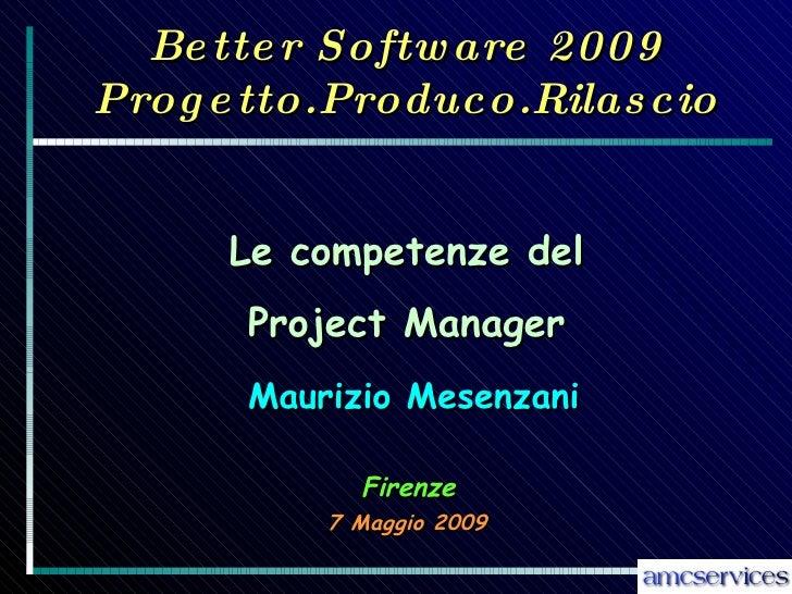 Better Software 2009 Progetto.Produco.Rilascio 7 Maggio 2009 Maurizio Mesenzani Le competenze del Project Manager Firenze