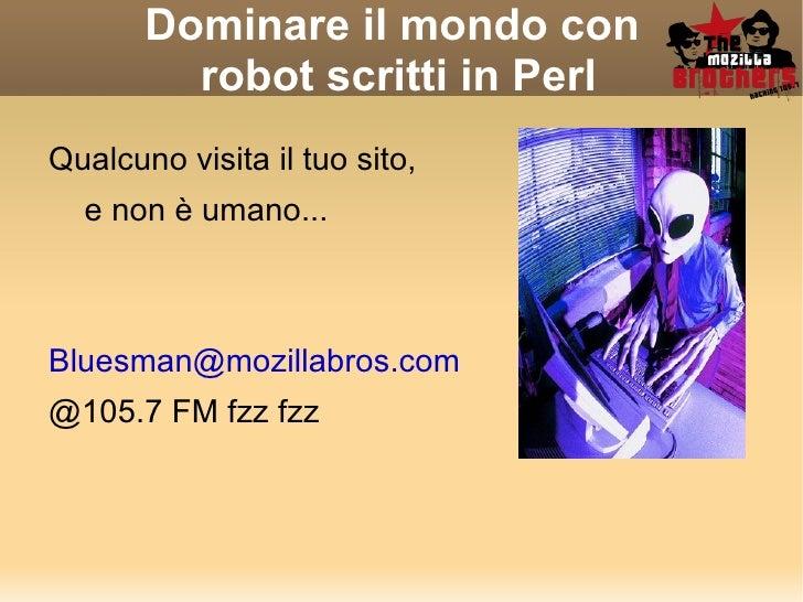 Dominare il mondo con  robot scritti in Perl <ul><li>Qualcuno visita il tuo sito,  </li></ul>e non è umano... [email_addre...