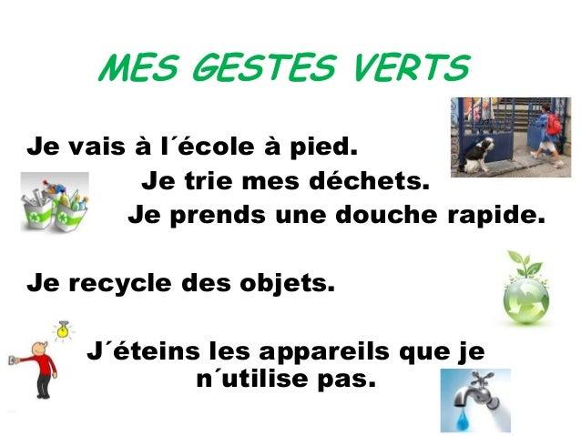 MES GESTES VERTS Je vais à l´école à pied. Je trie mes déchets. Je prends une douche rapide. Je recycle des objets. J´étei...