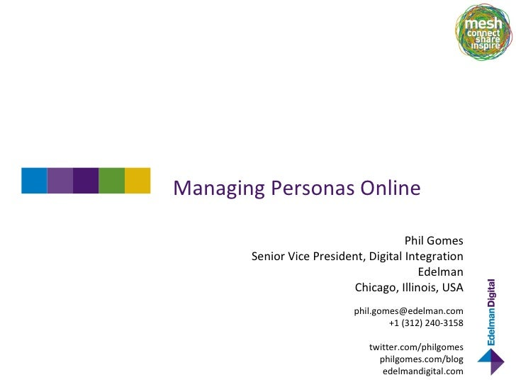 Managing Personas Online Phil Gomes Senior Vice President, Digital Integration Edelman Chicago, Illinois, USA [email_addre...