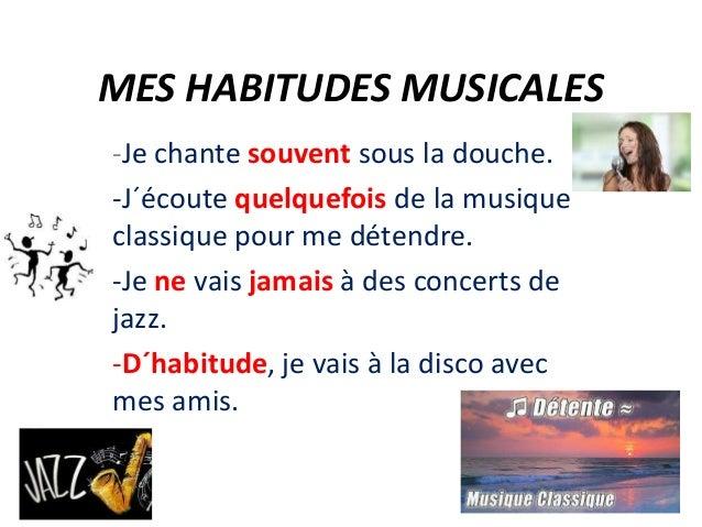 MES HABITUDES MUSICALES -Je chante souvent sous la douche. -J´écoute quelquefois de la musique classique pour me détendre....