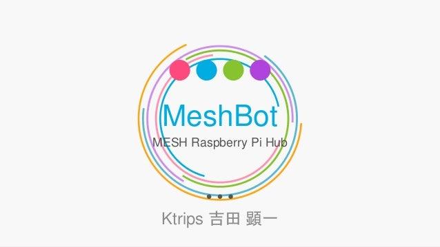 MeshBot MESH Raspberry Pi Hub Ktrips 吉田 顕一