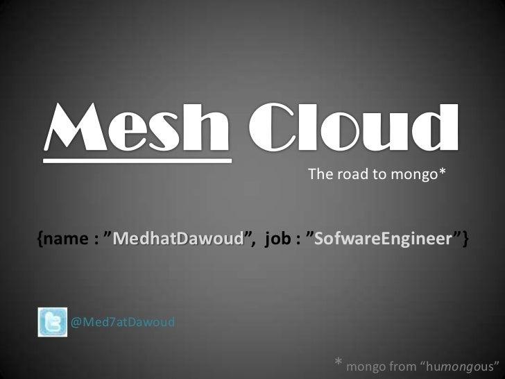 "Mesh Cloud<br />The road to mongo* <br />{name : ""MedhatDawoud"",  job : ""SofwareEngineer""}<br />       @Med7atDawoud<br />..."