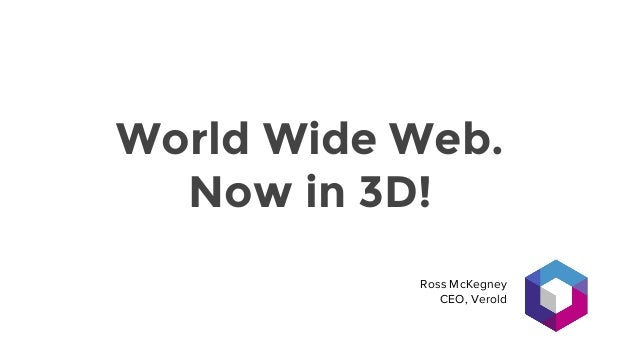 World Wide Web. Now in 3D! Ross McKegney CEO, Verold