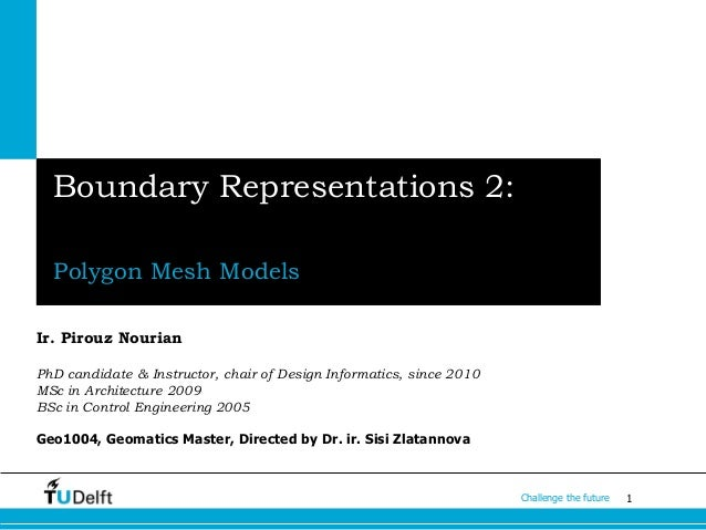 1Challenge the future Boundary Representations 2: Polygon Mesh Models Ir. Pirouz Nourian PhD candidate & Instructor, chair...