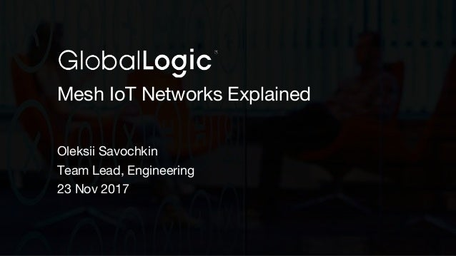 1 Mesh IoT Networks Explained Oleksii Savochkin Team Lead, Engineering 23 Nov 2017