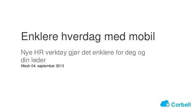 Enklere hverdag med mobil Mesh 04. september 2013 Nye HR verktøy gjør det enklere for deg og din leder Corbell