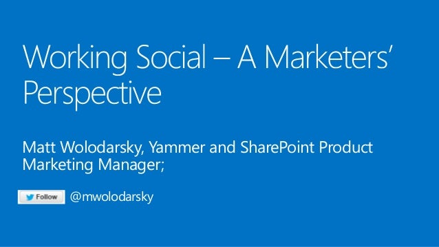 Matt Wolodarsky, Yammer and SharePoint Product Marketing Manager; @mwolodarsky