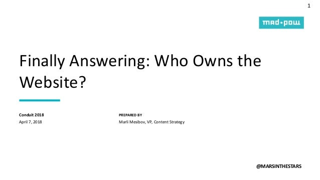 1 PREPARED BY Finally Answering: Who Owns the Website? @MARSINTHESTARS April 7, 2018 Conduit 2018 Marli Mesibov, VP, Conte...
