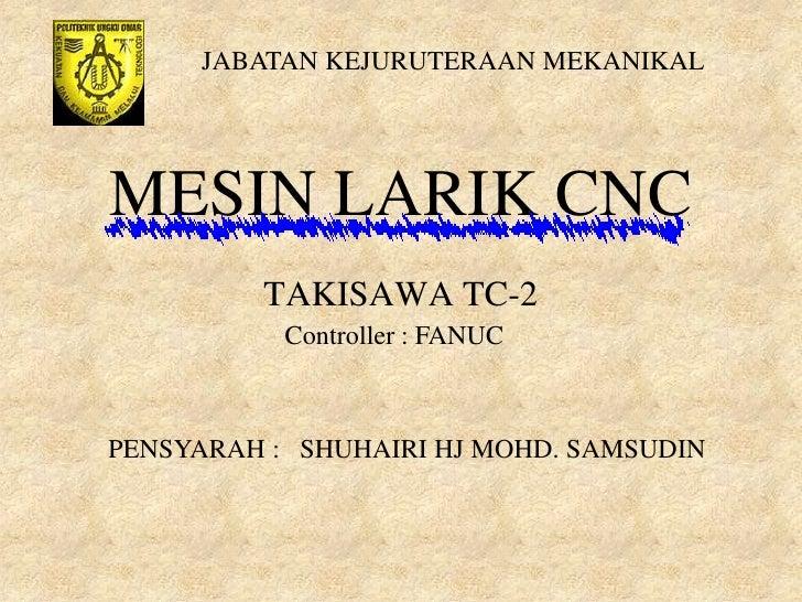 JABATAN KEJURUTERAAN MEKANIKALMESIN LARIK CNC         TAKISAWA TC-2           Controller : FANUCPENSYARAH : SHUHAIRI HJ MO...