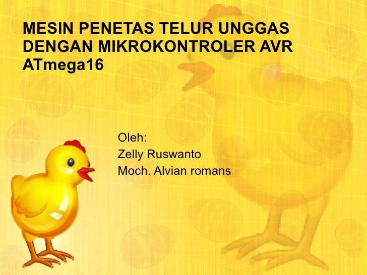 MESIN PENETAS TELUR UNGGAS DENGAN MIKROKONTROLER  AVR ATmega16 Oleh: Zelly Ruswanto Moch. Alvian romans