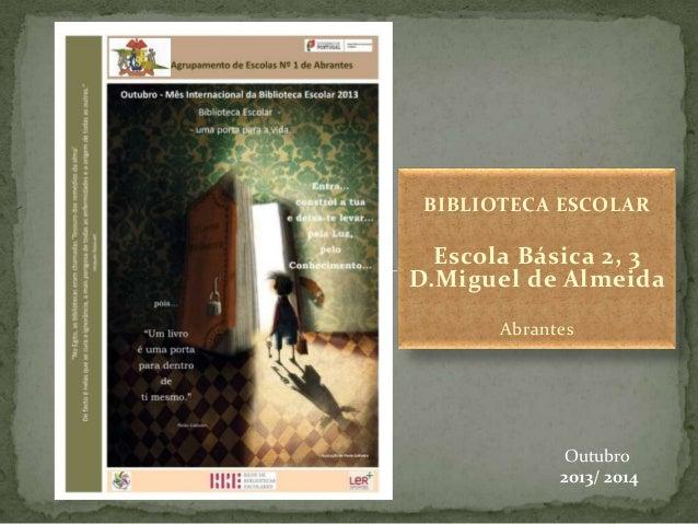 BIBLIOTECA ESCOLAR  Escola Básica 2, 3 D.Miguel de Almeida Abrantes  Outubro 2013/ 2014
