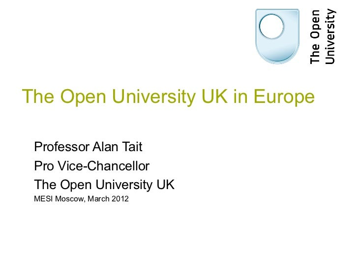 The Open University UK in Europe Professor Alan Tait Pro Vice-Chancellor The Open University UK MESI Moscow, March 2012