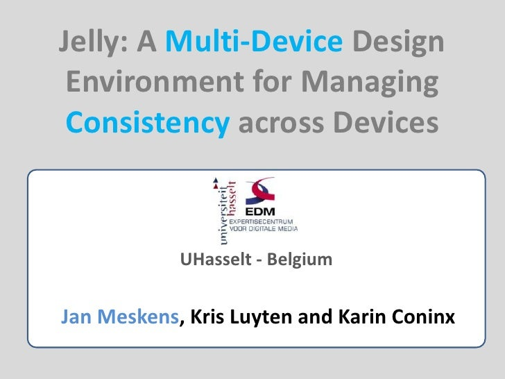 Jelly: A Multi-Device Design Environment for Managing Consistency across Devices<br />UHasselt - Belgium<br />Jan Meskens,...