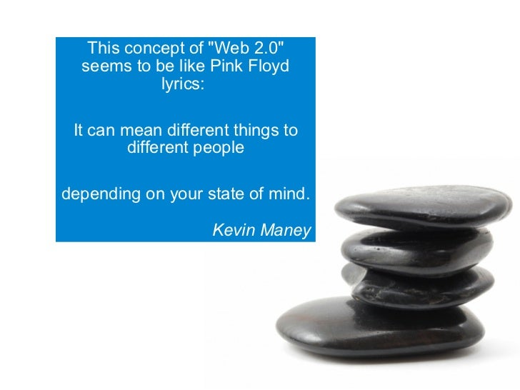This concept of quot;Web 2.0quot;   seems to be like Pink Floyd             lyrics:   It can mean different things to     ...